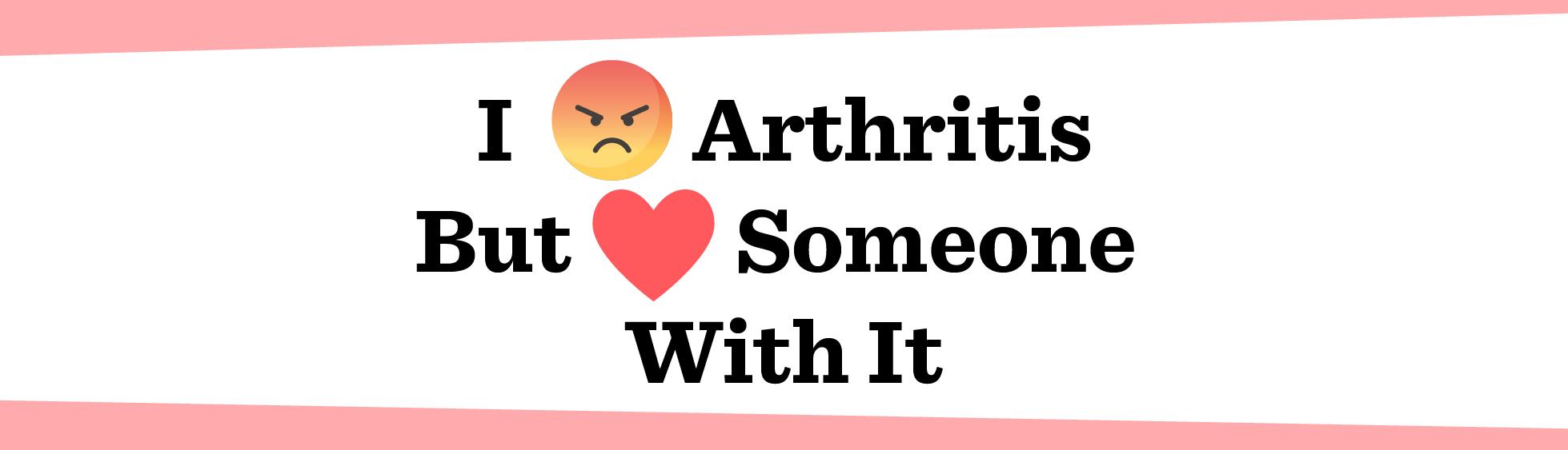 I Hate Arthritis. But I Love Someone Who Has It.